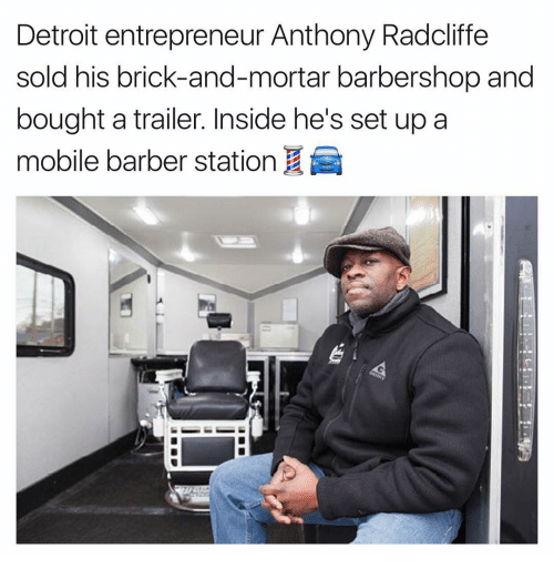 Barbershops: Detroit entrepreneur Anthony Radcliffe  sold his brick-and-mortar barbershop and  bought a trailer. Inside he's set up a  mobile barber station