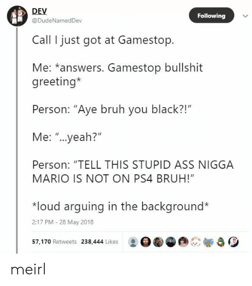 """Ass, Bruh, and Gamestop: DEV  @DudeNamedDev  Following  Call I just got at Gamestop.  Me: *answers. Gamestop bullshit  greeting*  Person: """"Aye bruh you black?!""""  Me: """"...yeah?""""  Person: """"TELL THIS STUPID ASS NIGGA  MARIO IS NOT ON PS4 BRUH!""""  *loud arquing in the background*  2:17 PM -28 May 2018  57, 170 Retweets 238,444 Likes : OGG meirl"""