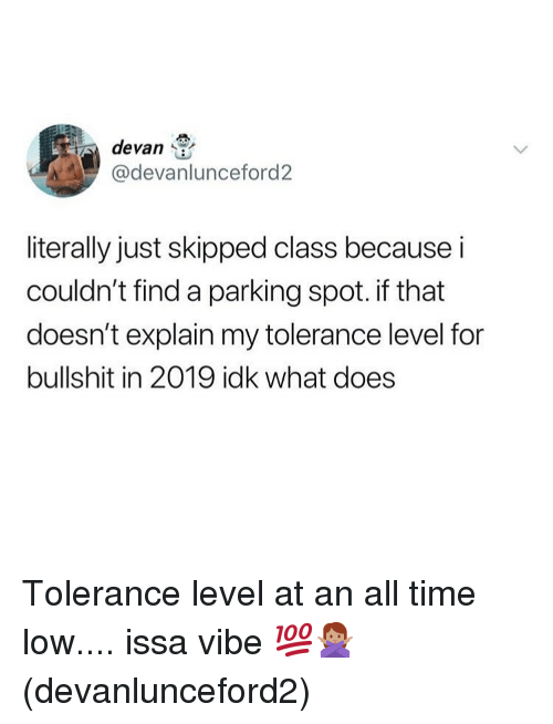 tolerance: devan  @devanlunceford2  literally just skipped class because i  couldn't find a parking spot. if that  doesn't explain my tolerance level for  bullshit in 2019 idk what does Tolerance level at an all time low.... issa vibe 💯🙅🏽‍♀️(devanlunceford2)