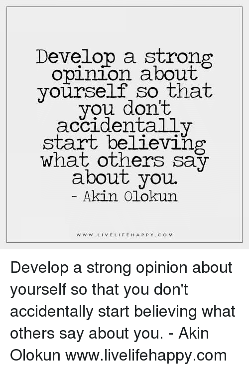Strong Opinionated: Develop a strong  opinion about  yourself so that  you don't  accidentally  start believing  what others say  about you.  Akin Olokun  W w W LIVE LIFE HAPPY COM Develop a strong opinion about yourself so that you don't accidentally start believing what others say about you. - Akin Olokun www.livelifehappy.com
