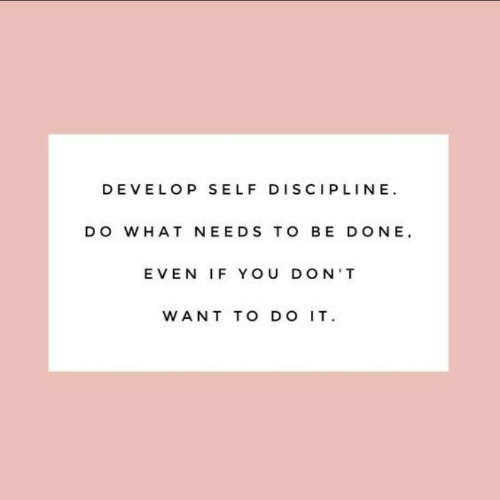 You, Discipline, and What: DEVELOP SELF DISCIPLINE  DO WHAT NEEDS TO BE DONE  EVEN IF YOU DON'T  WANT TO DO IT