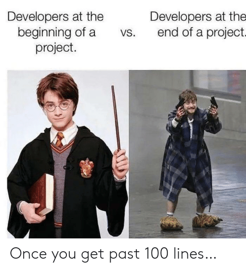 Once, Project, and You: Developers at the  beginning of a  project.  Developers at the  end of a project.  VS. Once you get past 100 lines…