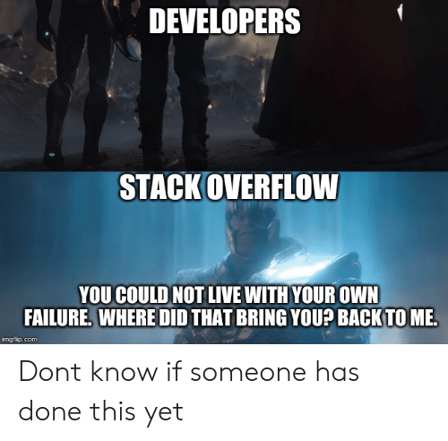 Live, Failure, and Back: DEVELOPERS  STACKOVERFLOW  YOU COULD NOT LIVE WITH YOUR OWN  FAILURE. WHERE DID THAT BRING YOU? BACK TO ME Dont know if someone has done this yet