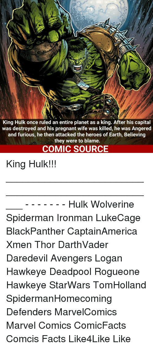 Facts, Marvel Comics, and Memes: DEVIA  King Hulk once ruled an entire planet as a king. After his capital  was destroyed and his pregnant wife was killed, he was Angered  and furious, he then attacked the heroes of Earth, Believing  they were to blame.  COMIC SOURCE King Hulk!!! _____________________________________________________ - - - - - - - Hulk Wolverine Spiderman Ironman LukeCage BlackPanther CaptainAmerica Xmen Thor DarthVader Daredevil Avengers Logan Hawkeye Deadpool Rogueone Hawkeye StarWars TomHolland SpidermanHomecoming Defenders MarvelComics Marvel Comics ComicFacts Comcis Facts Like4Like Like