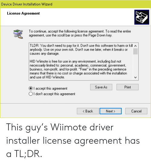 "profit: Device Driver Installation Wizard  License Agreement  To continue, accept the following license agreement. To read the entire  agreement, use the scroll bar or press the Page Down key.  TLDR: You don't need to pay for it. Don't use this software to harm or kill A  anybody. Use on your own risk. Don't sue me later, when it breaks or  causes any damage.  HID Wiimote is free for use in any environment, including but not  necessarily limited to: personal, academic, commercial, government,  business, non-profit, and for-profit. ""Free"" in the preceding sentence  means that there is no cost or charge associated with the installation  and use of HID Wiimote.  Save As  Print  I accept this agreement  OI don't accept this agreement  Back  Next  Cancel This guy's Wiimote driver installer license agreement has a TL;DR."