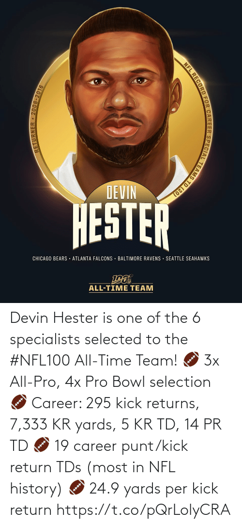 Returns: DEVIN  HESTER  CHICAGO BEARS · ATLANTA FALCONS · BALTIMORE RAVENS SEATTLE SEAHAWKS  ALL-TIME TEAM  RETURNER 2006-2016  NFL RECORD FOR CAREER SPECIAL TEAMS TD (20) Devin Hester is one of the 6 specialists selected to the #NFL100 All-Time Team!  🏈 3x All-Pro, 4x Pro Bowl selection 🏈 Career: 295 kick returns, 7,333 KR yards, 5 KR TD, 14 PR TD 🏈 19 career punt/kick return TDs (most in NFL history) 🏈 24.9 yards per kick return https://t.co/pQrLolyCRA