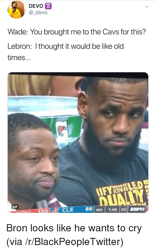 Be Like, Blackpeopletwitter, and Cavs: DEVO  @_devo  Wade: You brought me to the Cavs for this?  Lebron: I thought it would be like old  times...  IIFYLED  GIF  120 |  CLE 86 4  th | 1:48 20 <p>Bron looks like he wants to cry (via /r/BlackPeopleTwitter)</p>