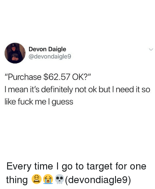 "devon: Devon Daigle  @devondaigle9  ""Purchase $62.57 OK?""  I mean it's definitely not ok but I need it so  like fuck me l guess Every time I go to target for one thing 😩😭💀(devondiagle9)"