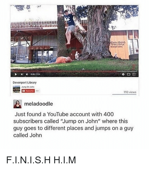 """H H: Devonport Library  193 views  meladoodle  Just found a YouTube account with 400  subscribers called 'Jump on John"""" where this  guy goes to different places and jumps on a guy  called John F.I.N.I.S.H H.I.M"""