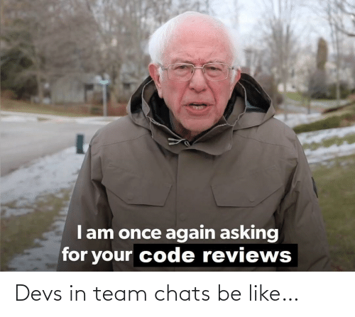team: Devs in team chats be like…