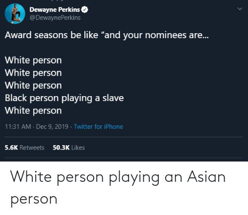 "Asian, Be Like, and Iphone: Dewayne Perkins  @DewaynePerkins  Award seasons be like ""and your nominees are...  White person  White person  White person  Black person playing a slave  White person  11:31 AM · Dec 9, 2019 · Twitter for iPhone  50.3K Likes  5.6K Retweets White person playing an Asian person"