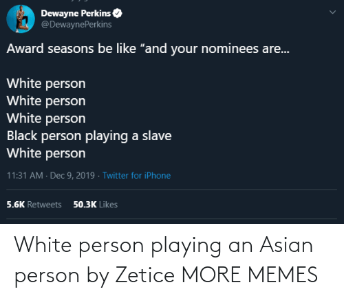 "Asian, Be Like, and Dank: Dewayne Perkins  @DewaynePerkins  Award seasons be like ""and your nominees are...  White person  White person  White person  Black person playing a slave  White person  11:31 AM · Dec 9, 2019 · Twitter for iPhone  50.3K Likes  5.6K Retweets White person playing an Asian person by Zetice MORE MEMES"