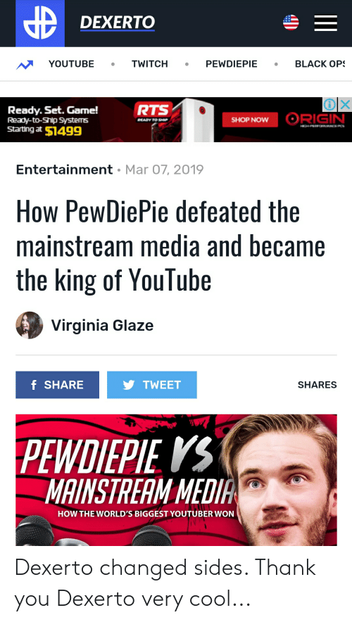 youtube.com, Thank You, and Cool: DEXERTO  YOUTUBETWITCH PEWDIEPIEBLACK OP  RTS  Ready. Set. Game!  Ready-to-Ship Systems  Starting at $1499  SHOP NOW  Entertainment Mar 07, 2019  How PewDiePie defeated the  mainstream media and became  the king of YouTube  Virginia Glaze  F SHARE  TWEET  SHARES  PEWDIEPIE KS  MAINSTREAM MEDIA  HOW THE WORLD'S BIGGEST YOUTUBER WON Dexerto changed sides. Thank you Dexerto very cool...