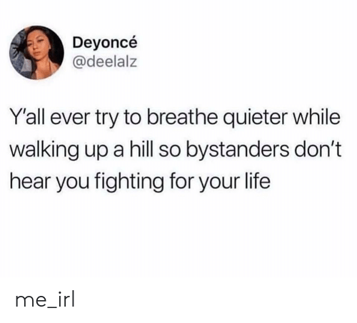 Life, Irl, and Me IRL: Deyoncé  @deelalz  Yall ever try to breathe quieter while  walking up a hill so bystanders don't  hear you fighting for your life me_irl