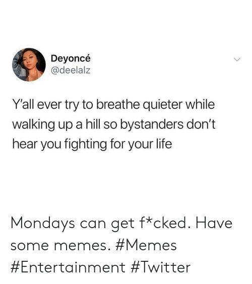 Mondays: Deyoncé  @deelalz  Y'all ever try to breathe quieter while  walking up a hill so bystanders don't  hear you fighting for your life Mondays can get f*cked. Have some memes. #Memes #Entertainment #Twitter