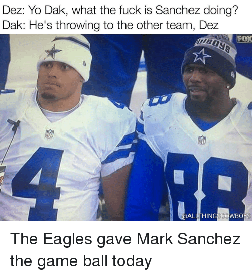 the eagle: Dez: Yo Dak, what the fuck is Sanchez doing?  Dak: He's throwing to the other team, Dez  FOX  ALL THING COWBOYS The Eagles gave Mark Sanchez the game ball today