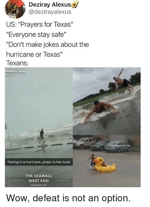 "Defeation: Deziray Alexus  @dezirayalexus  US: ""Prayers for Texas""  ""Everyone stay safe""  ""Don't make jokes about the  hurricane or Texas""  Texans  alveston, Texas  5m ago  Fishing in a hurricane, props to the dude  THE SEAWALL  WEST END  Galveston, TX Wow, defeat is not an option."