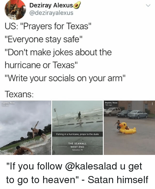 """satanism: Deziray Alexus  @dezirayalexus  US: """"Prayers for Texas""""  """"Everyone stay safe""""  """"Don't make jokes about the  hurricane or Texas""""  Write your socials on your arm'""""  Texans:  Cypress, Texas  Dayton, Texas  16m ago  Fishing in a hurricane, props to the dude  THE SEAWALL  WEST END  Galveston, TX """"If you follow @kalesalad u get to go to heaven"""" - Satan himself"""