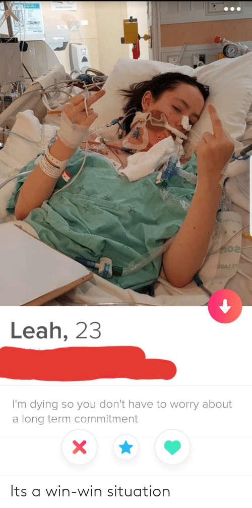 Situation: DGAJ ST  Leah, 23  I'm dying so you don't have to worry about  a long term commitment Its a win-win situation