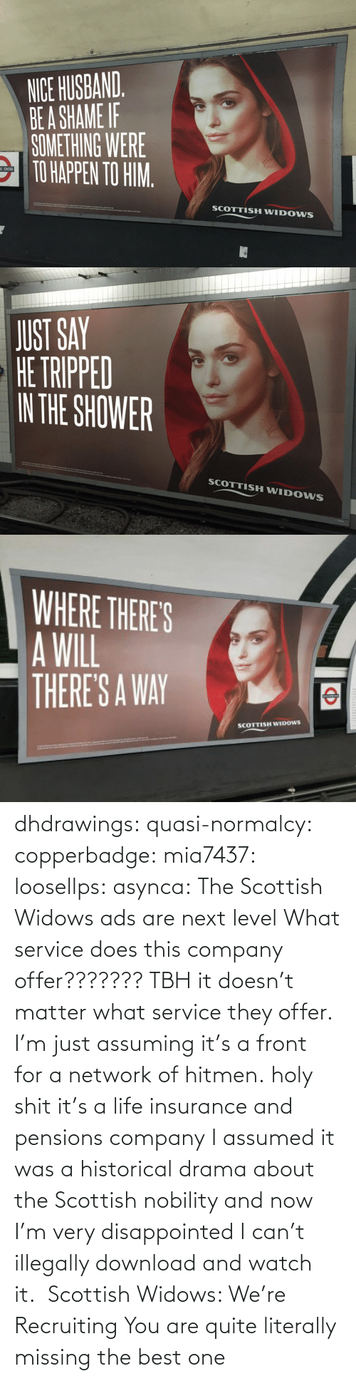 drama: dhdrawings:  quasi-normalcy:  copperbadge:  mia7437:  loosellps:  asynca: The Scottish Widows ads are next level What service does this company offer??????? TBH it doesn't matter what service they offer. I'm just assuming it's a front for a network of hitmen.  holy shit it's a life insurance and pensions company  I assumed it was a historical drama about the Scottish nobility and now I'm very disappointed I can't illegally download and watch it.     Scottish Widows: We're Recruiting    You are quite literally missing the best one