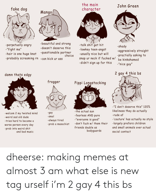 At: dheerse: making memes at almost 3 am what else is new tag urself i'm 2 gay 4 this bs