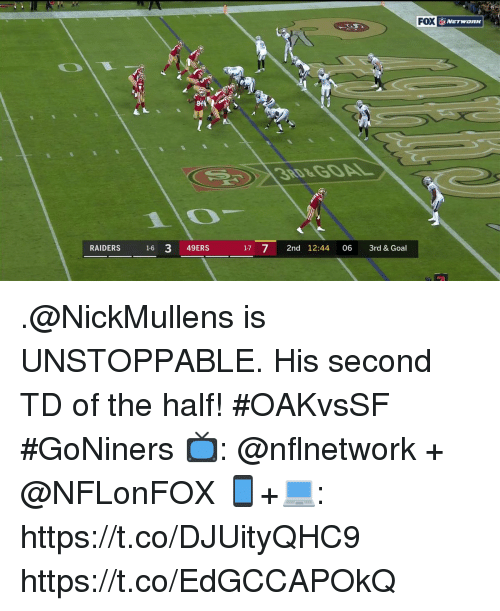 San Francisco 49ers, Memes, and Goal: DI  FOX  84  3RD&GOAL  RAIDERS 16 3 49ERS  17 7 2nd 12:44 06 3rd & Goal .@NickMullens is UNSTOPPABLE.  His second TD of the half! #OAKvsSF #GoNiners  📺: @nflnetwork + @NFLonFOX 📱+💻: https://t.co/DJUityQHC9 https://t.co/EdGCCAPOkQ