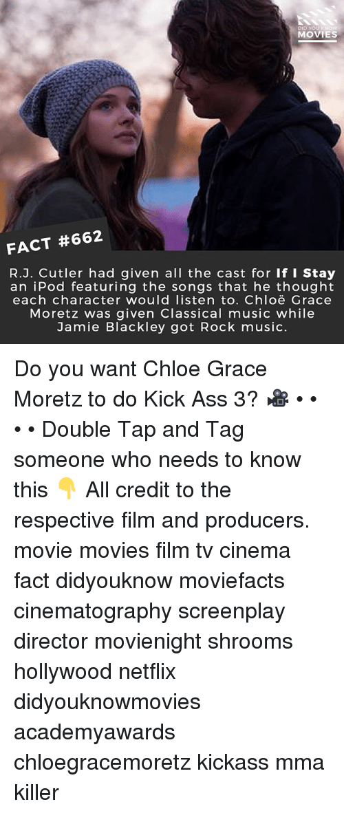 Classical Music.: Di  MOVIES  FACT #662  R.J. Cutler had given all the cast for If I Stay  an iPod featuring the songs that he thought  each character would listen to. Chloë Grace  Moretz was given Classical music while  Jamie Blackley got Rock music. Do you want Chloe Grace Moretz to do Kick Ass 3? 🎥 • • • • Double Tap and Tag someone who needs to know this 👇 All credit to the respective film and producers. movie movies film tv cinema fact didyouknow moviefacts cinematography screenplay director movienight shrooms hollywood netflix didyouknowmovies academyawards chloegracemoretz kickass mma killer