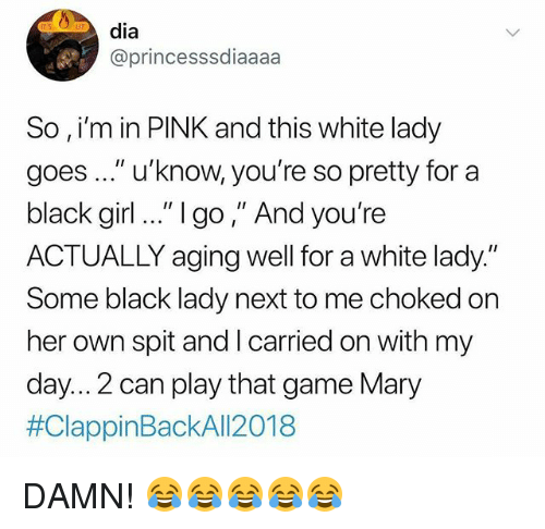 """Black, Game, and Girl: dia  @princesssdiaaaa  So , i'm in PINK and this white lady  goes..."""" u'know, you're so pretty for a  black girl .."""" 1go,"""" And you're  ACTUALLY aging well for a white lady.""""  Some black lady next to me choked on  her own spit and I carried on with my  day... 2 can play that game Mary  DAMN! 😂😂😂😂😂"""