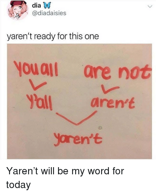 Memes, Today, and Word: dia W  @diadaisies  yaren't ready for this one  yuall are not  Y'all aren't  yoren't Yaren't will be my word for today