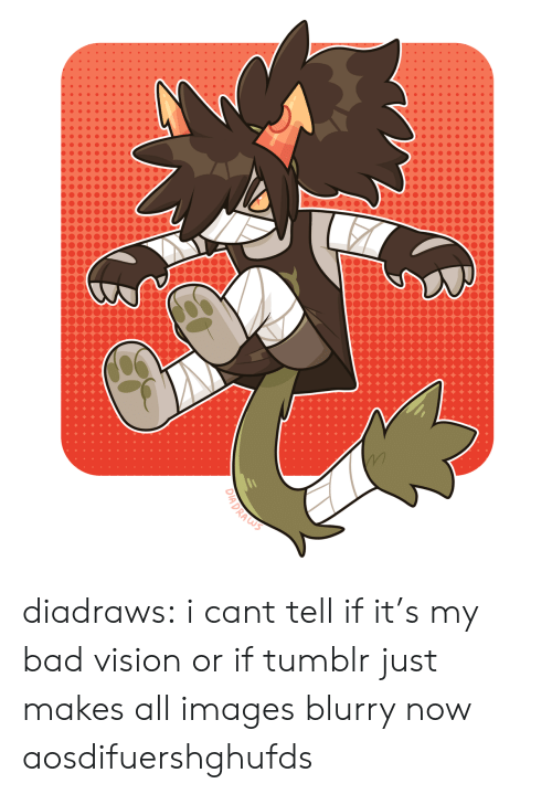 Vision: DIADRAS diadraws:  i cant tell if it's my bad vision or if tumblr just makes all images blurry now aosdifuershghufds