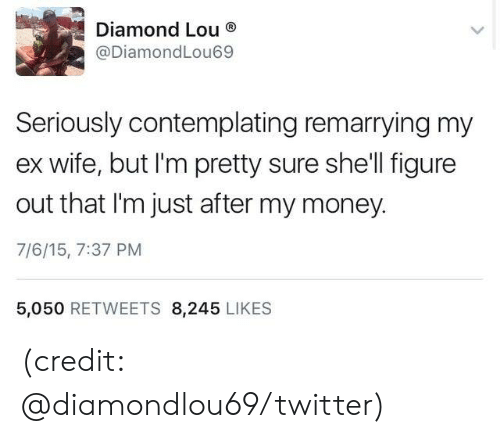 im-pretty-sure: Diamond Lou  @DiamondLou69  Seriously contemplating remarrying my  wife, but I'm pretty sure she'll figure  out that I'm just after my money.  7/6/15, 7:37 PM  5,050 RETWEETS 8,245 LIKES (credit: @diamondlou69/twitter)
