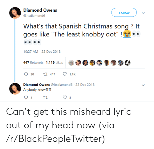 """Blackpeopletwitter, Christmas, and Head: Diamond Owens  Follow  @ltsdiamond6  What's that Spanish Christmas song? It  goes like """"The least knobby dot""""!  10:27 AM 22 Dec 2018  447 Retweets 1,119 Likes  ti 447  30  1.1K  Diamond Owens @ltsdiamond6 22 Dec 2018  Anybody know????  5  Ln Can't get this misheard lyric out of my head now (via /r/BlackPeopleTwitter)"""