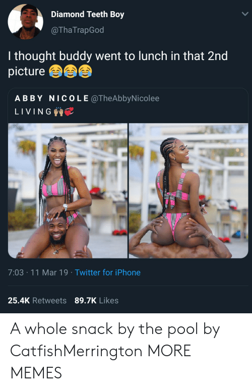 Dank, Iphone, and Memes: Diamond Teeth Boy  @ThaTrapGod  I thought buddy went to lunch in that 2nd  picture  ABBY NICOLE @TheAbbyNicolee  LIVING  7:03 11 Mar 19 Twitter for iPhone  25.4K Retweets 89.7K Likes A whole snack by the pool by CatfishMerrington MORE MEMES