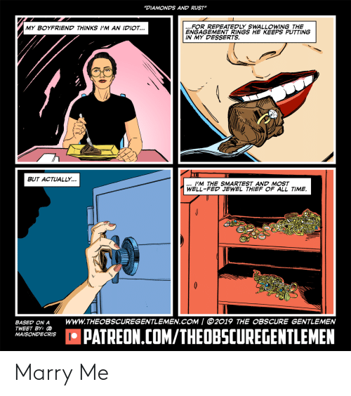 "Time, Boyfriend, and Rust: ""DIAMONDS AND RUST""  MY BOYFRIEND THINKS I""M AN IDIO  FOR REPEATEDLY SWALLOWING THE  ENGAGEMENT RINGS HE KEEPS PUTTING  IN MY DESSERTS.  BUT ACTUALLY.  I'M THE SMARTEST AND MOST  WELL-FED JEWEL THIEF OF ALL TIME.  BASED ON A WWW.THEOBSCUREGENTLEMEN.COM / 2019 THE OBSCURE GENTLEMEN  TWEET BY:  MAISONDECRISO  品 PATREON.COM/THEOBSCUREGENTLEMEN Marry Me"