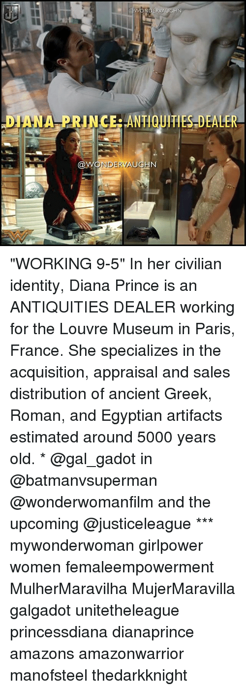 """Romanized: DIANA PRINCERANTIQUITIES DEALER  NDERVAUGN """"WORKING 9-5"""" In her civilian identity, Diana Prince is an ANTIQUITIES DEALER working for the Louvre Museum in Paris, France. She specializes in the acquisition, appraisal and sales distribution of ancient Greek, Roman, and Egyptian artifacts estimated around 5000 years old. * @gal_gadot in @batmanvsuperman @wonderwomanfilm and the upcoming @justiceleague *** mywonderwoman girlpower women femaleempowerment MulherMaravilha MujerMaravilla galgadot unitetheleague princessdiana dianaprince amazons amazonwarrior manofsteel thedarkknight"""