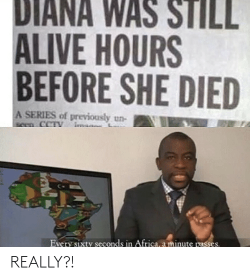 still alive: DIANA WAS STILL  ALIVE HOURS  BEFORE SHE DIED  A SERIES of previously un-  seen CCTY  Every sixty seconds in Africa, a minute passes. REALLY?!