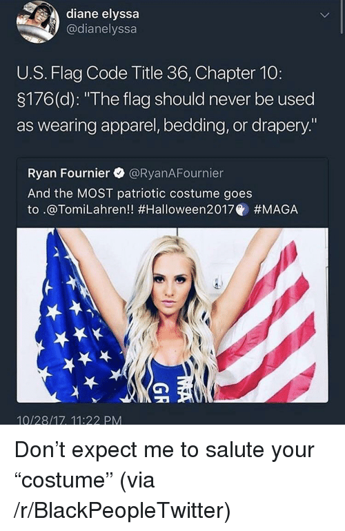 """Flag Code: diane elyssa  @dianelyssa  U.S. Flag Code Title 36, Chapter 10:  3176(d): """"The flag should never be used  as wearing apparel, bedding, or drapery.""""  Ryan Fournier @RyanAFournier  And the MOST patriotic costume goes  to .@Tom.Lahren!! #Halloween2017@ #MAGA  10/28/17, 11:22 PM <p>Don&rsquo;t expect me to salute your &ldquo;costume&rdquo; (via /r/BlackPeopleTwitter)</p>"""