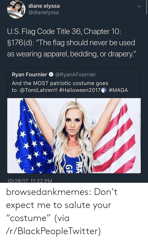 """Flag Code: diane elyssa  @dianelyssa  U.S. Flag Code Title 36, Chapter 10:  3176(d): """"The flag should never be used  as wearing apparel, bedding, or drapery.""""  Ryan Fournier @RyanAFournier  And the MOST patriotic costume goes  to .@Tom.Lahren!! #Halloween2017@ #MAGA  10/28/17, 11:22 PM browsedankmemes:  Don't expect me to salute your """"costume"""" (via /r/BlackPeopleTwitter)"""