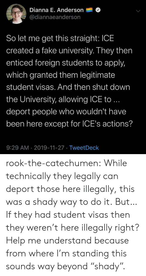 "Fake, Tumblr, and Blog: Dianna E. Anderson  @diannaeanderson  So let me get this straight: ICE  created a fake university. They then  enticed foreign students to apply,  which granted them legitimate  student visas. And then shut down  the University, allowing ICE to..  deport people who wouldn't have  been here except for ICE's actions?  9:29 AM 2019-11-27 TweetDeck rook-the-catechumen:  While technically they legally can deport those here illegally, this was a shady way to do it.  But… If they had student visas then they weren't here illegally right? Help me understand because from where I'm standing this sounds way beyond ""shady""."