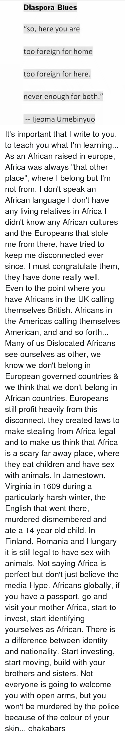 "diaspora: Diaspora Blues  ""So, here you are  too foreign for home  too foreign for here.  never enough for both.""  ljeoma Umebinyuo It's important that I write to you, to teach you what I'm learning... As an African raised in europe, Africa was always ""that other place"", where I belong but I'm not from. I don't speak an African language I don't have any living relatives in Africa I didn't know any African cultures and the Europeans that stole me from there, have tried to keep me disconnected ever since. I must congratulate them, they have done really well. Even to the point where you have Africans in the UK calling themselves British. Africans in the Americas calling themselves American, and and so forth... Many of us Dislocated Africans see ourselves as other, we know we don't belong in European governed countries & we think that we don't belong in African countries. Europeans still profit heavily from this disconnect, they created laws to make stealing from Africa legal and to make us think that Africa is a scary far away place, where they eat children and have sex with animals. In Jamestown, Virginia in 1609 during a particularly harsh winter, the English that went there, murdered dismembered and ate a 14 year old child. In Finland, Romania and Hungary it is still legal to have sex with animals. Not saying Africa is perfect but don't just believe the media Hype. Africans globally, if you have a passport, go and visit your mother Africa, start to invest, start identifying yourselves as African. There is a difference between identity and nationality. Start investing, start moving, build with your brothers and sisters. Not everyone is going to welcome you with open arms, but you won't be murdered by the police because of the colour of your skin... chakabars"
