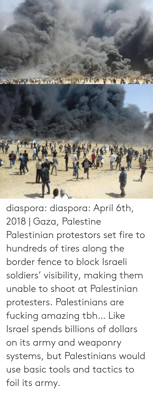 diaspora: diaspora:  diaspora:   April 6th, 2018 | Gaza, Palestine  Palestinian protestors set fire to hundreds of tires along the border fence to block Israeli soldiers' visibility, making them unable to shoot at Palestinian protesters.   Palestinians are fucking amazing tbh… Like Israel spends billions of dollars on its army and weaponry systems, but Palestinians would use basic tools and tactics to foil its army.