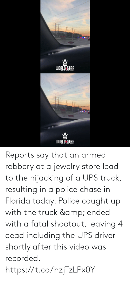 Chase: dibom  WORLE STAR   WORLG STAR  WDRED OP.COM Reports say that an armed robbery at a jewelry store lead to the hijacking of a UPS truck, resulting in a police chase in Florida today. Police caught up with the truck & ended with a fatal shootout, leaving 4 dead including the UPS driver shortly after this video was recorded. https://t.co/hzjTzLPx0Y