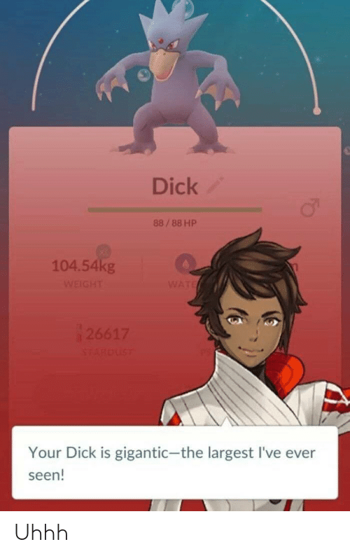 gigantic: Dick  88/88 HP  104.54kg  Your Dick is gigantic-the largest I've ever  seen! Uhhh