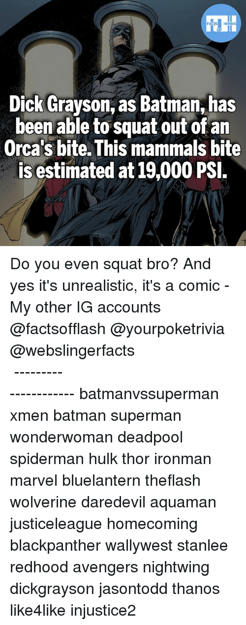 psy: Dick Grayson, as Batman, has  been able to squat out of an  Orca's bite. This mammals bite  is estimated at 19,000 PSI Do you even squat bro? And yes it's unrealistic, it's a comic - My other IG accounts @factsofflash @yourpoketrivia @webslingerfacts ⠀⠀⠀⠀⠀⠀⠀⠀⠀⠀⠀⠀⠀⠀⠀⠀⠀⠀⠀⠀⠀⠀⠀⠀⠀⠀⠀⠀⠀⠀⠀⠀⠀⠀⠀⠀ ⠀⠀--------------------- batmanvssuperman xmen batman superman wonderwoman deadpool spiderman hulk thor ironman marvel bluelantern theflash wolverine daredevil aquaman justiceleague homecoming blackpanther wallywest stanlee redhood avengers nightwing dickgrayson jasontodd thanos like4like injustice2