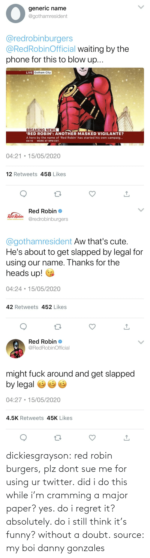 think: dickiesgrayson:  red robin burgers, plz dont sue me for using ur twitter. did i do this while i'm cramming a major paper? yes. do i regret it? absolutely. do i still think it's funny? without a doubt. source: my boi danny gonzales