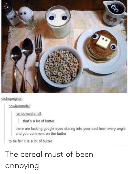 Annoying: dickspeightjr:  howiemandel:  rainbowwaterfall:  that's a lot of butter.  there are fucking google eyes staring into your soul from every angle  and you comment on the butter  to be fair it is a lot of butter The cereal must of been annoying