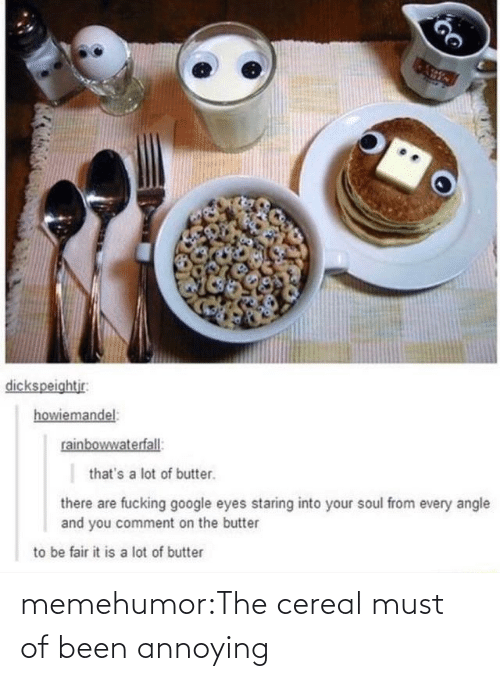 Annoying: dickspeightjr:  howiemandel:  rainbowwaterfall:  that's a lot of butter.  there are fucking google eyes staring into your soul from every angle  and you comment on the butter  to be fair it is a lot of butter memehumor:The cereal must of been annoying