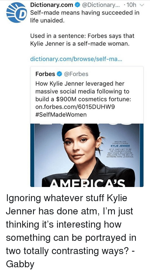Kylie Jenner, Life, and Memes: Dictionary.com @Dictionary... .10h  life unaided.  Used in a sentence: Forbes says that  Self-made means having succeeded in  Kylie Jenner is a self-made woman.  dictionary.com/browse/self-ma...  Forbes @Forbes  How Kylie Jenner leveraged her  massive social media following to  build a $900M cosmetics fortune:  on.forbes.com/6015DUHW9  #SelfMadeWomen  900 MILLION  COSMETICS QUEEN  KYLIE JENNER  AT 21, SHE'S SET TO BE  THE YOUNGEST EVER  SELF-MADE BILLIONAURE  WELCOME TO THE ERA OF  EXTREME FAME LEVERAGE  AMECA'S Ignoring whatever stuff Kylie Jenner has done atm, I'm just thinking it's interesting how something can be portrayed in two totally contrasting ways? -Gabby
