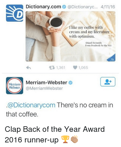 optimal: Dictionary.com  @Dictionaryc... 4/1116  I like my coffee with  cream and my literature  with optimism.  Abigail Reynolds  From Pemberly by the Sea  t R, 1,361  1,065  Merriam-  Merriam-Webster  Webster  @MerriamWebster  @Dictionarycom There's no cream in  that coffee. Clap Back of the Year Award 2016 runner-up 🏆👏🏽