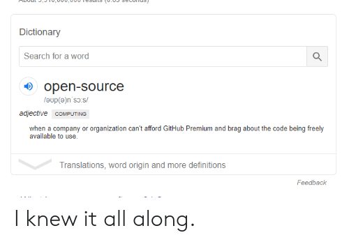 Dictionary, Search, and Word: Dictionary  Search for a word  open-source  adjective COMPUTING  when a company or organization can't afford GitHub Premium and brag about the code being freely  available to use.  Translations, word origin and more definitions  Feedback I knew it all along.